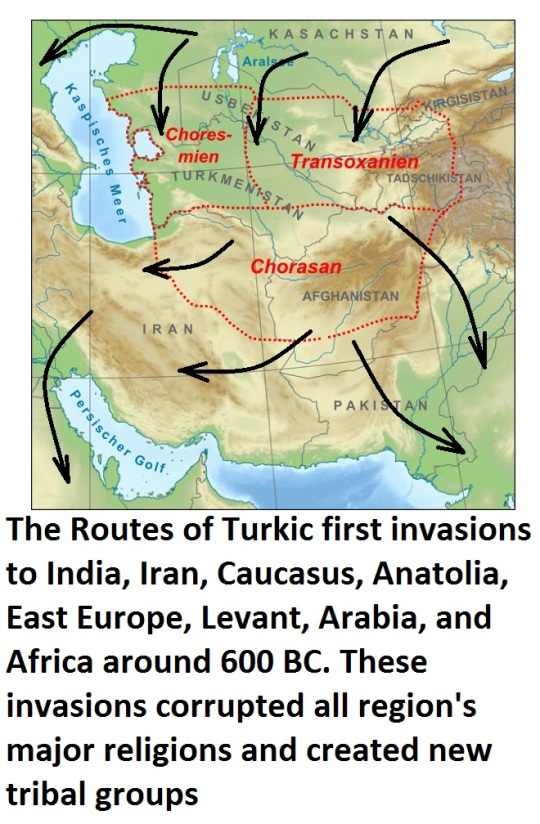 The Routes of Turkic first invasions to India, Iran, Caucasus, Anatolia, East Europe, Levant, Arabia, and Africa around 600 BC. These invasions corrupted all region's major religions and created new tribal groups