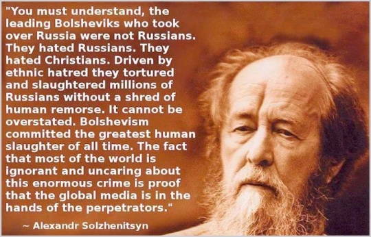 The Bolsheviks were Khazarian Mafia revenge on the Russian Czar and the innocent Russian people. The words of Alexander Solzhenitsyn (Noble Laureant) support this opinion.